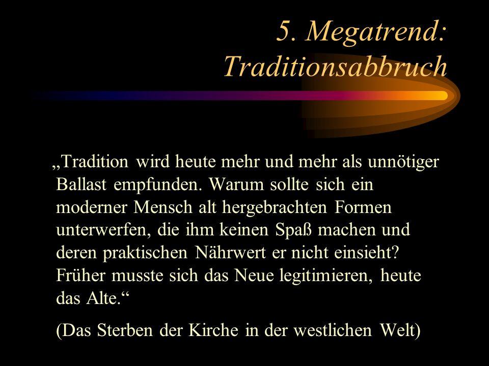 5. Megatrend: Traditionsabbruch Tradition wird heute mehr und mehr als unnötiger Ballast empfunden. Warum sollte sich ein moderner Mensch alt hergebra