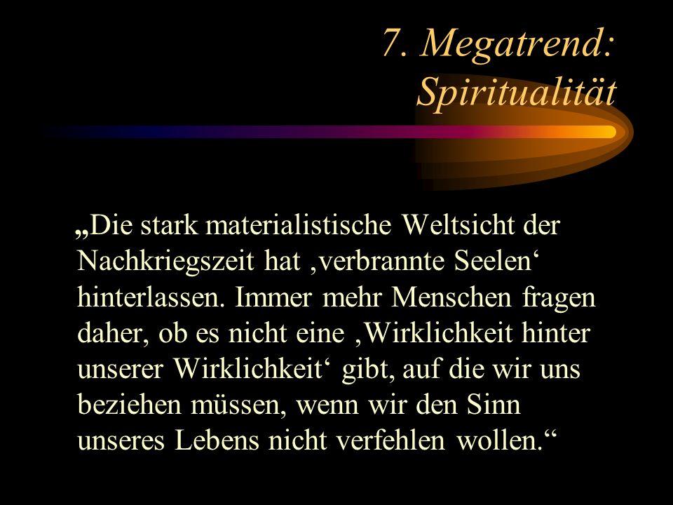 7. Megatrend: Spiritualität Die stark materialistische Weltsicht der Nachkriegszeit hat verbrannte Seelen hinterlassen. Immer mehr Menschen fragen dah