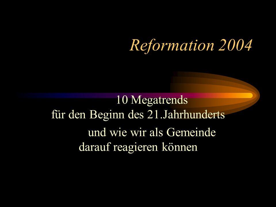 Reformation 2004 10 Megatrends für den Beginn des 21.Jahrhunderts und wie wir als Gemeinde darauf reagieren können