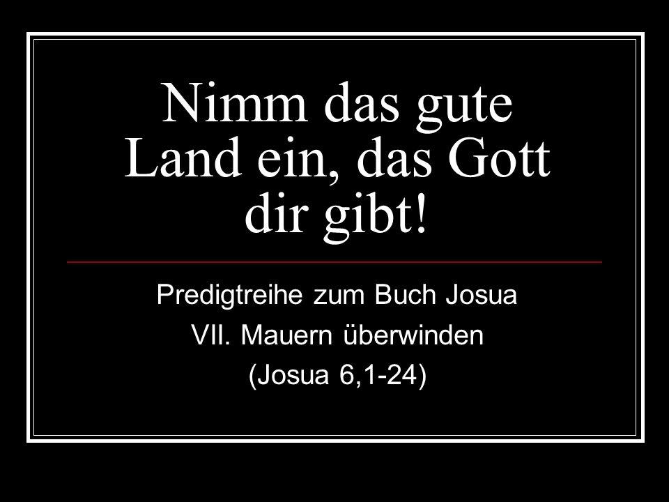Nimm das gute Land ein, das Gott dir gibt! Predigtreihe zum Buch Josua VII. Mauern überwinden (Josua 6,1-24)