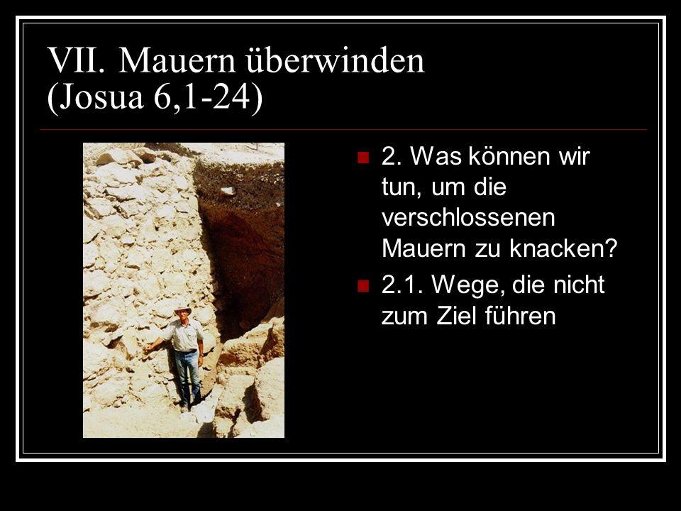 VII. Mauern überwinden (Josua 6,1-24) 2. Was können wir tun, um die verschlossenen Mauern zu knacken? 2.1. Wege, die nicht zum Ziel führen