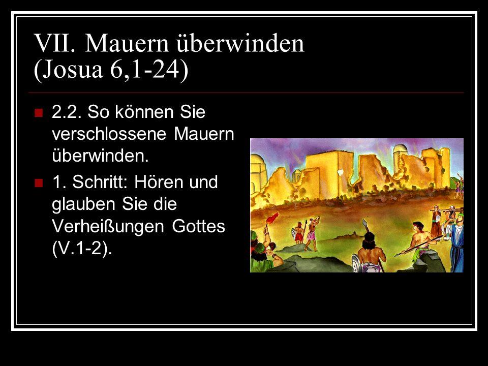 VII. Mauern überwinden (Josua 6,1-24) 2.2. So können Sie verschlossene Mauern überwinden. 1. Schritt: Hören und glauben Sie die Verheißungen Gottes (V