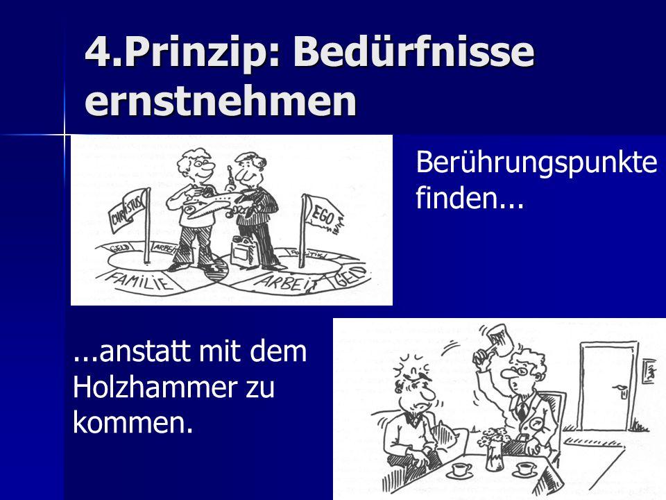 4.Prinzip: Bedürfnisse ernstnehmen Berührungspunkte finden......anstatt mit dem Holzhammer zu kommen.
