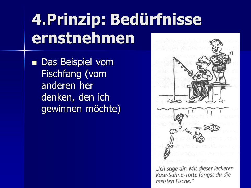 4.Prinzip: Bedürfnisse ernstnehmen Das Beispiel vom Fischfang (vom anderen her denken, den ich gewinnen möchte) Das Beispiel vom Fischfang (vom andere