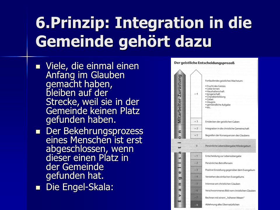 6.Prinzip: Integration in die Gemeinde gehört dazu Viele, die einmal einen Anfang im Glauben gemacht haben, bleiben auf der Strecke, weil sie in der G