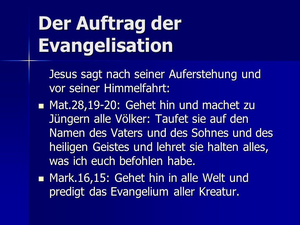 Der Auftrag der Evangelisation Jesus sagt nach seiner Auferstehung und vor seiner Himmelfahrt: Mat.28,19-20: Gehet hin und machet zu Jüngern alle Völk