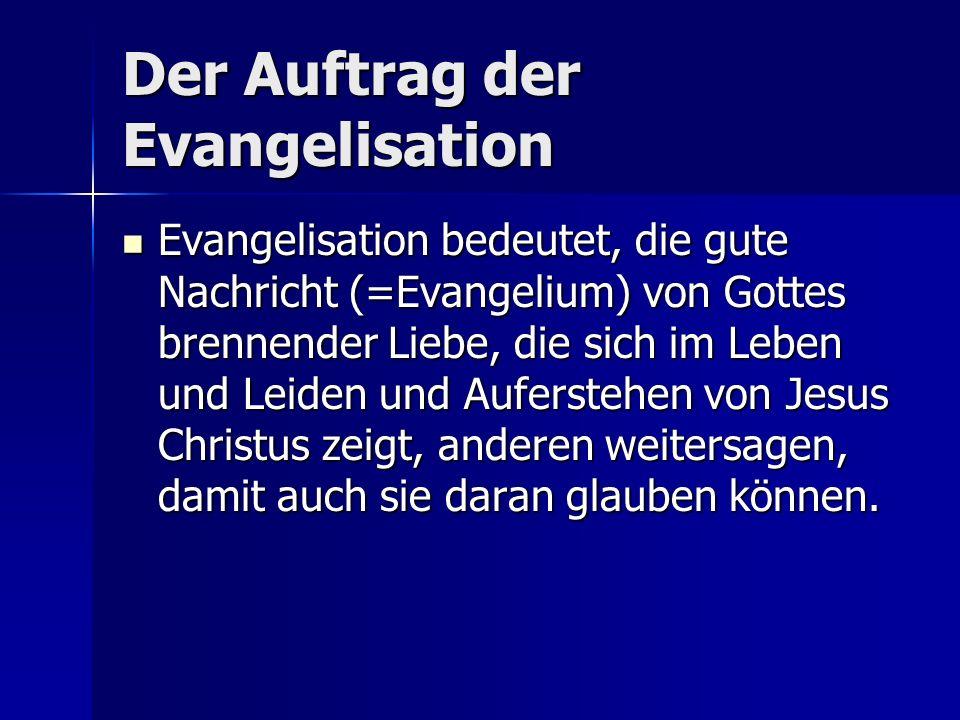 Der Auftrag der Evangelisation Evangelisation bedeutet, die gute Nachricht (=Evangelium) von Gottes brennender Liebe, die sich im Leben und Leiden und