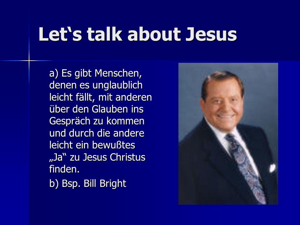 Lets talk about Jesus a) Es gibt Menschen, denen es unglaublich leicht fällt, mit anderen über den Glauben ins Gespräch zu kommen und durch die andere