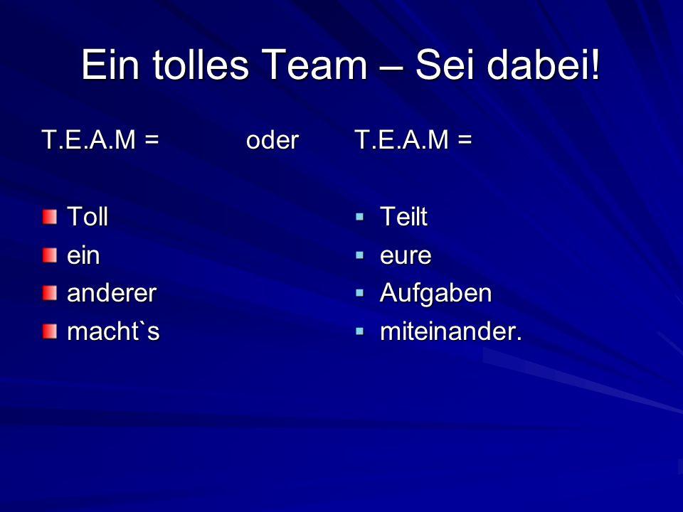 Ein tolles Team – Sei dabei! T.E.A.M =oder Tolleinanderermacht`s T.E.A.M = Teilt Teilt eure eure Aufgaben Aufgaben miteinander. miteinander.