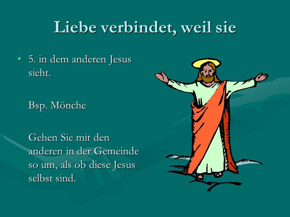 Liebe verbindet, weil sie 5. in dem anderen Jesus sieht.5. in dem anderen Jesus sieht. Bsp. Mönche Gehen Sie mit den anderen in der Gemeinde so um, al