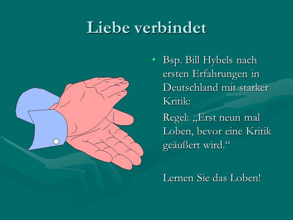Liebe verbindet Bsp. Bill Hybels nach ersten Erfahrungen in Deutschland mit starker Kritik: Regel: Erst neun mal Loben, bevor eine Kritik geäußert wir