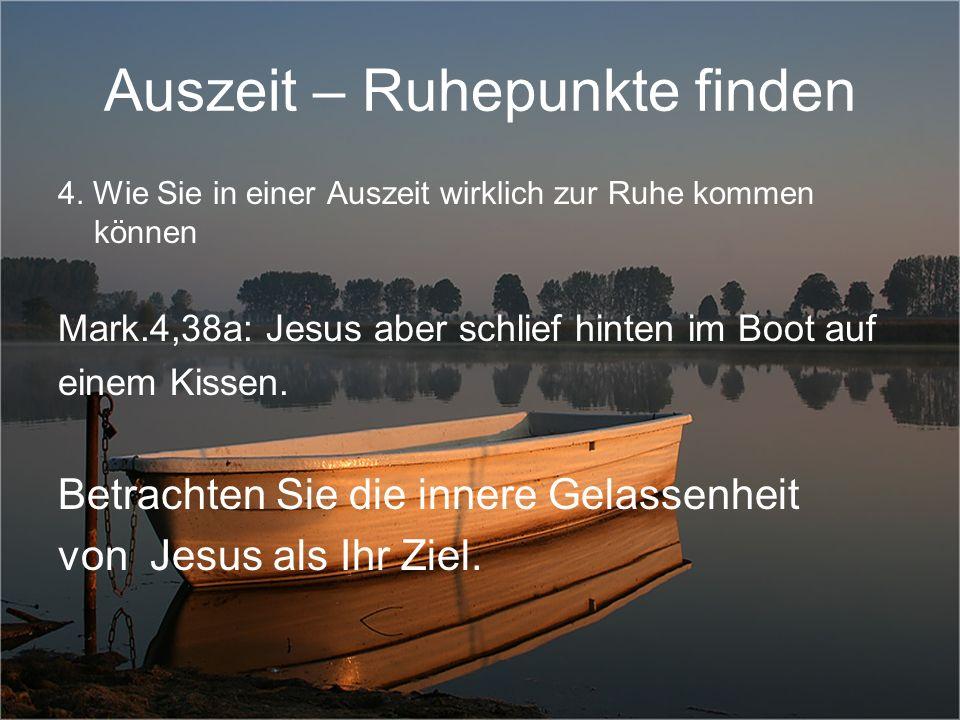 Auszeit – Ruhepunkte finden 4. Wie Sie in einer Auszeit wirklich zur Ruhe kommen können Mark.4,38a: Jesus aber schlief hinten im Boot auf einem Kissen