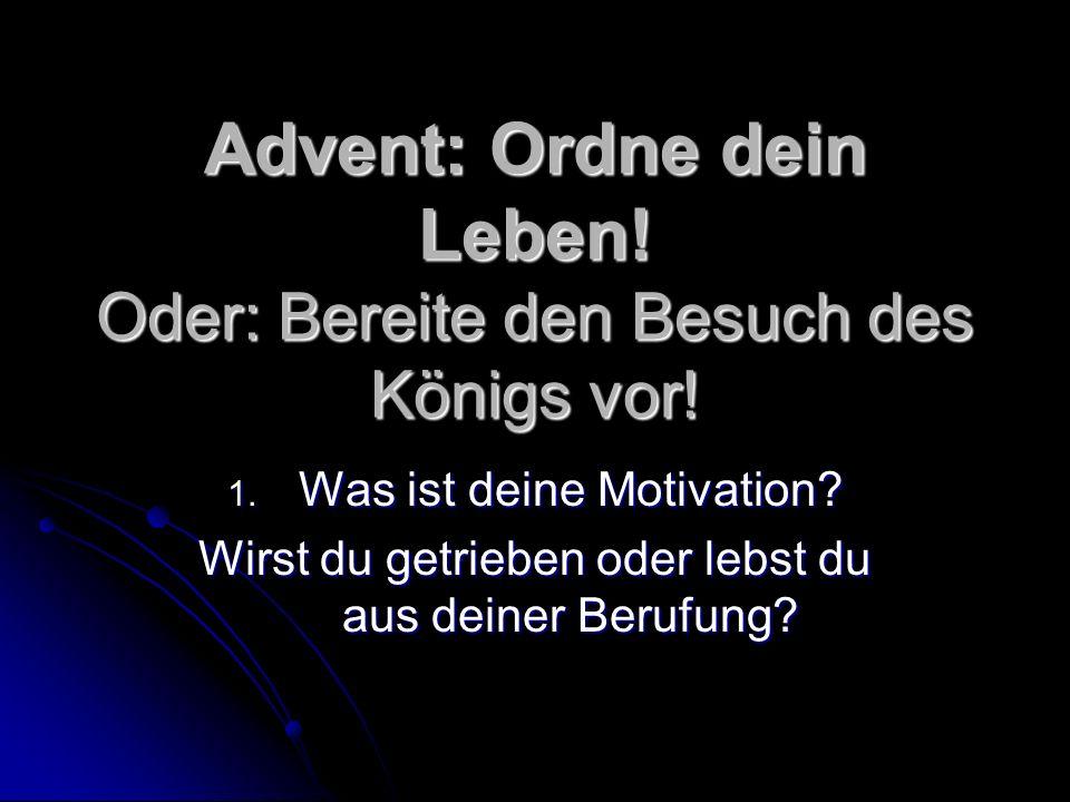 Advent: Ordne dein Leben! Oder: Bereite den Besuch des Königs vor! 1. Was ist deine Motivation? Wirst du getrieben oder lebst du aus deiner Berufung?