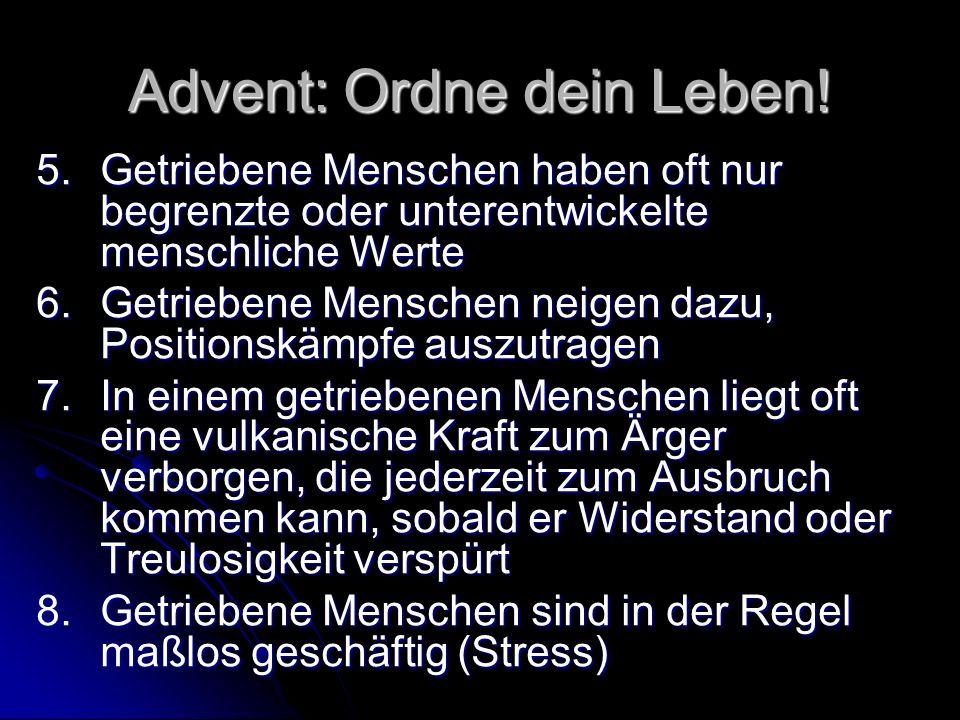 Advent: Ordne dein Leben! 5.Getriebene Menschen haben oft nur begrenzte oder unterentwickelte menschliche Werte 6.Getriebene Menschen neigen dazu, Pos