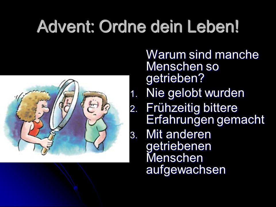 Advent: Ordne dein Leben! Warum sind manche Menschen so getrieben? 1. Nie gelobt wurden 2. Frühzeitig bittere Erfahrungen gemacht 3. Mit anderen getri