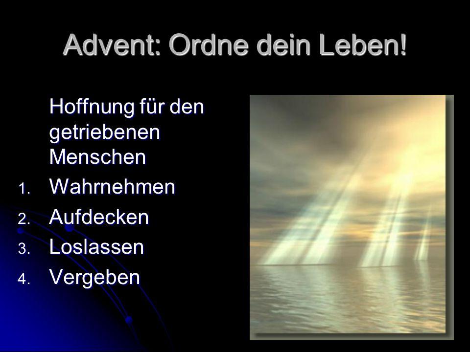 Advent: Ordne dein Leben! Hoffnung für den getriebenen Menschen 1. Wahrnehmen 2. Aufdecken 3. Loslassen 4. Vergeben