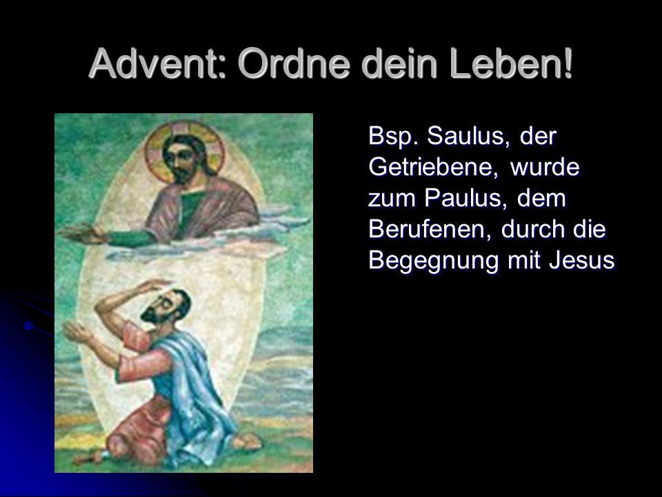 Advent: Ordne dein Leben! Bsp. Saulus, der Getriebene, wurde zum Paulus, dem Berufenen, durch die Begegnung mit Jesus