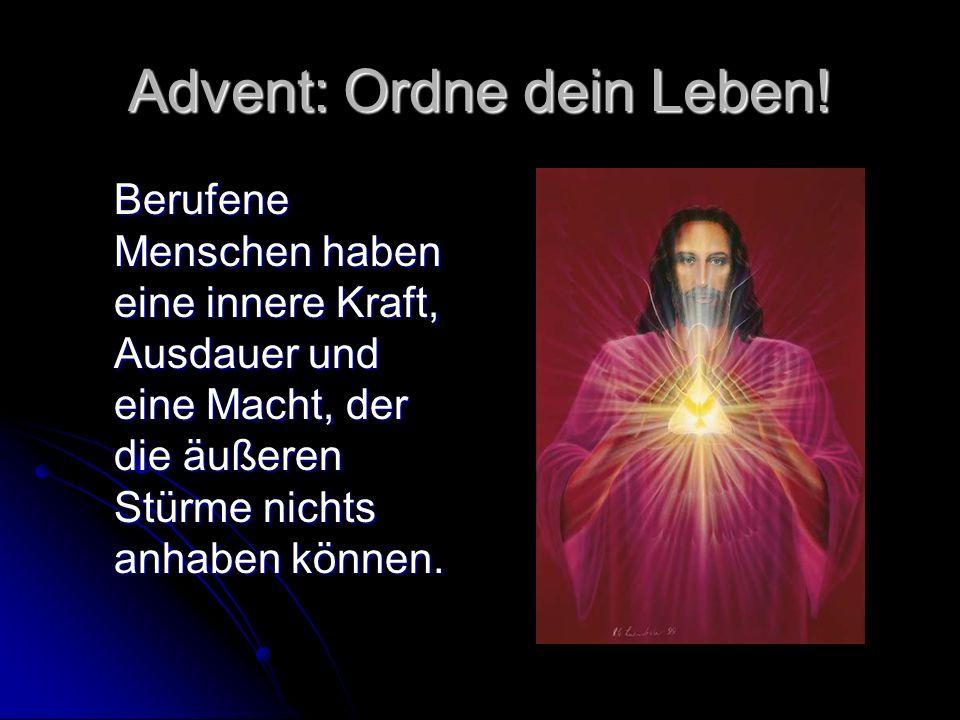 Advent: Ordne dein Leben! Berufene Menschen haben eine innere Kraft, Ausdauer und eine Macht, der die äußeren Stürme nichts anhaben können.