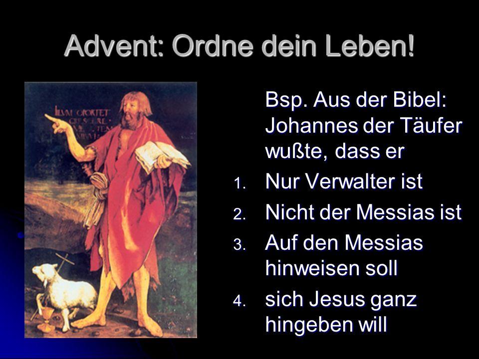 Advent: Ordne dein Leben! Bsp. Aus der Bibel: Johannes der Täufer wußte, dass er 1. Nur Verwalter ist 2. Nicht der Messias ist 3. Auf den Messias hinw
