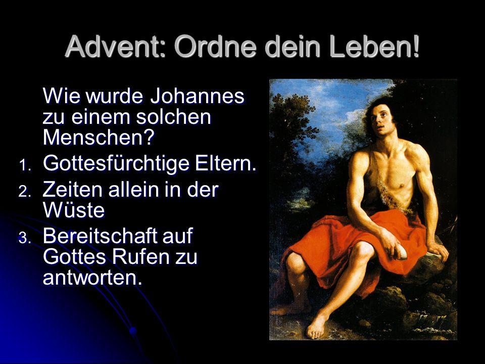 Advent: Ordne dein Leben! Wie wurde Johannes zu einem solchen Menschen? 1. Gottesfürchtige Eltern. 2. Zeiten allein in der Wüste 3. Bereitschaft auf G