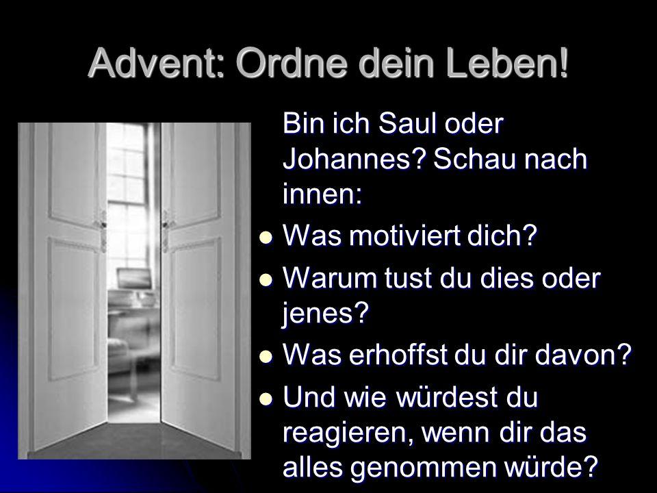 Advent: Ordne dein Leben! Bin ich Saul oder Johannes? Schau nach innen: Was motiviert dich? Was motiviert dich? Warum tust du dies oder jenes? Warum t