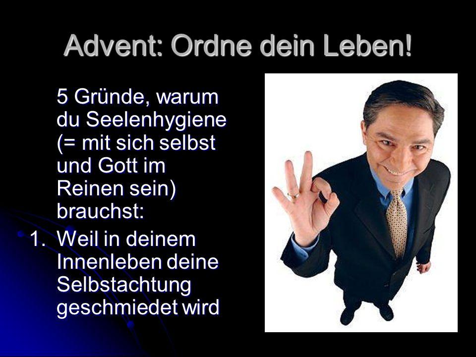 Advent: Ordne dein Leben! 5 Gründe, warum du Seelenhygiene (= mit sich selbst und Gott im Reinen sein) brauchst: 1. Weil in deinem Innenleben deine Se