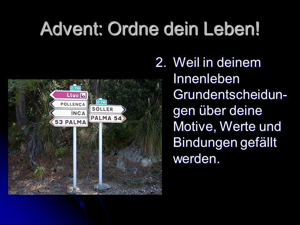 Advent: Ordne dein Leben! 2. Weil in deinem Innenleben Grundentscheidun- gen über deine Motive, Werte und Bindungen gefällt werden.