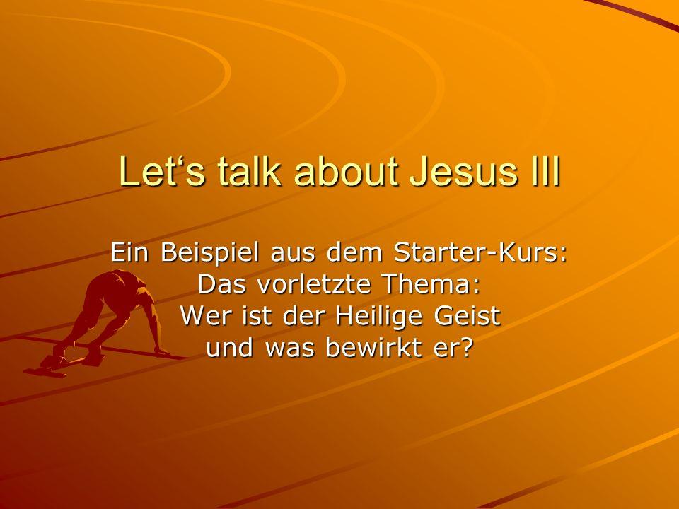 Lets talk about Jesus III Ein Beispiel aus dem Starter-Kurs: Das vorletzte Thema: Wer ist der Heilige Geist und was bewirkt er?