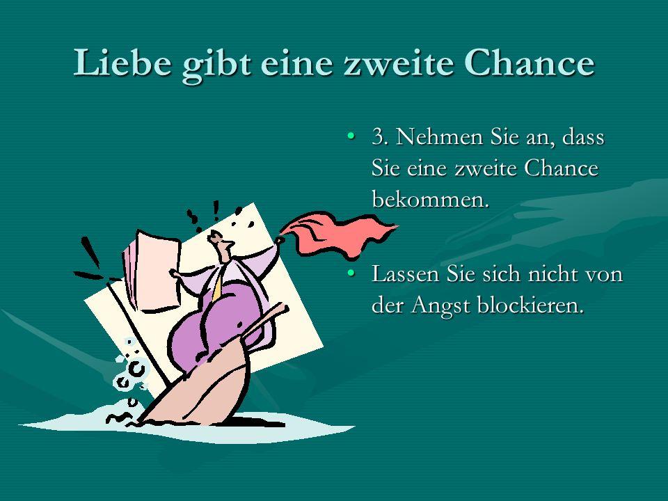Liebe gibt eine zweite Chance 3. Nehmen Sie an, dass Sie eine zweite Chance bekommen. Lassen Sie sich nicht von der Angst blockieren.
