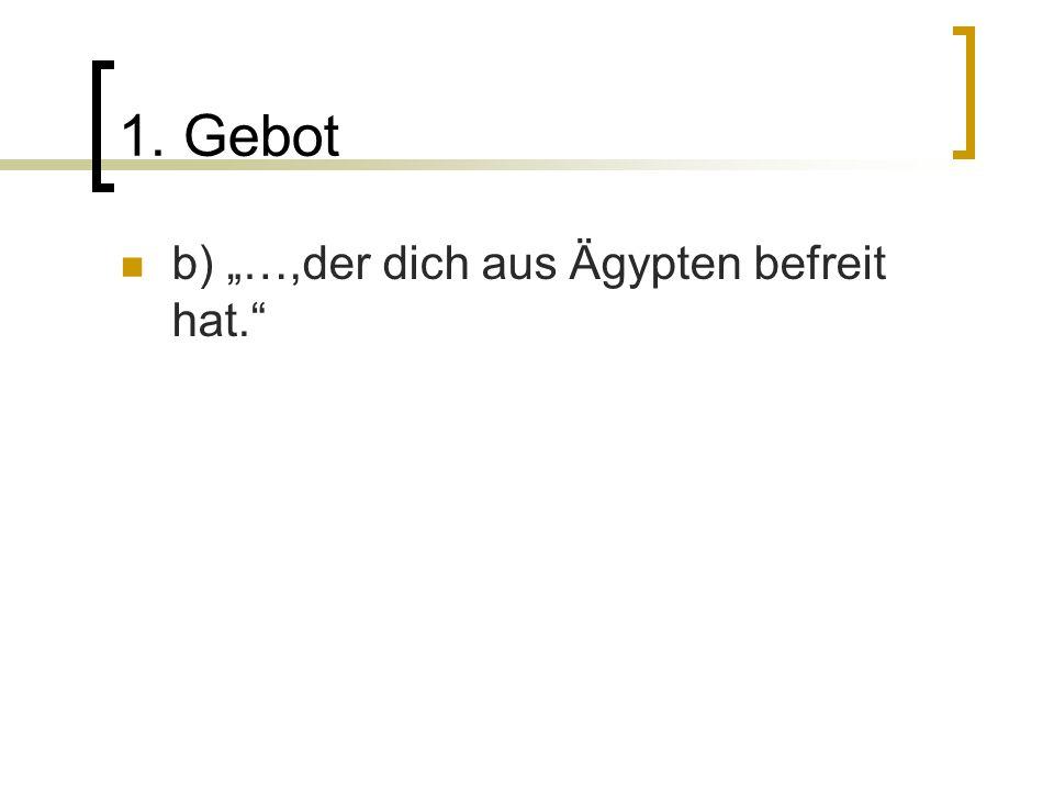 1. Gebot b) …,der dich aus Ägypten befreit hat.