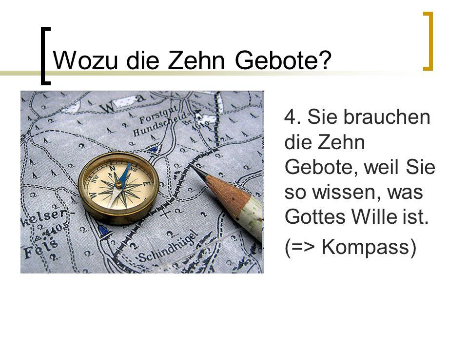 Wozu die Zehn Gebote? 4. Sie brauchen die Zehn Gebote, weil Sie so wissen, was Gottes Wille ist. (=> Kompass)