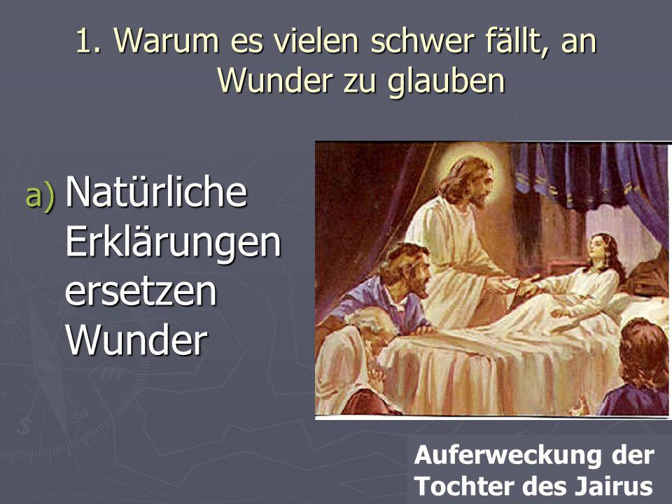 1. Warum es vielen schwer fällt, an Wunder zu glauben a) Natürliche Erklärungen ersetzen Wunder Auferweckung der Tochter des Jairus