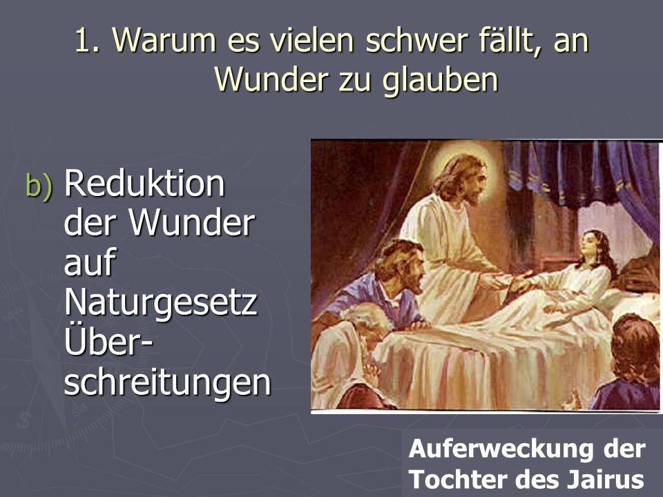 1. Warum es vielen schwer fällt, an Wunder zu glauben b) Reduktion der Wunder auf Naturgesetz Über- schreitungen Auferweckung der Tochter des Jairus