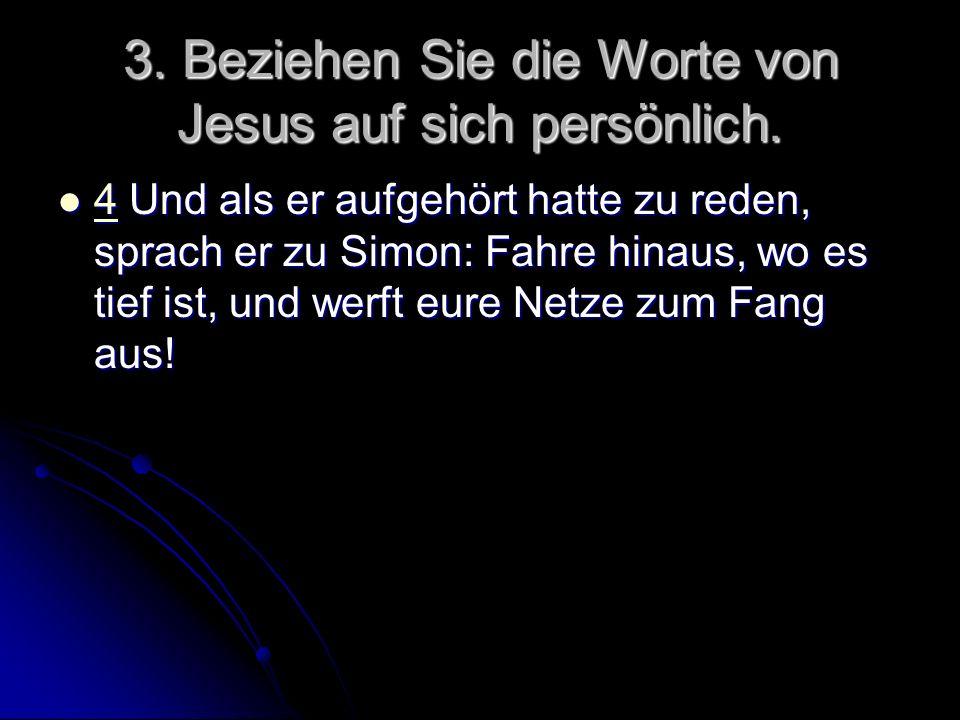 3. Beziehen Sie die Worte von Jesus auf sich persönlich. 4 Und als er aufgehört hatte zu reden, sprach er zu Simon: Fahre hinaus, wo es tief ist, und