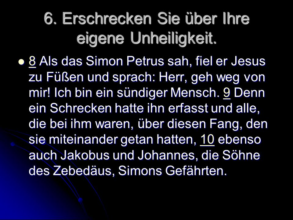 6. Erschrecken Sie über Ihre eigene Unheiligkeit. 8 Als das Simon Petrus sah, fiel er Jesus zu Füßen und sprach: Herr, geh weg von mir! Ich bin ein sü