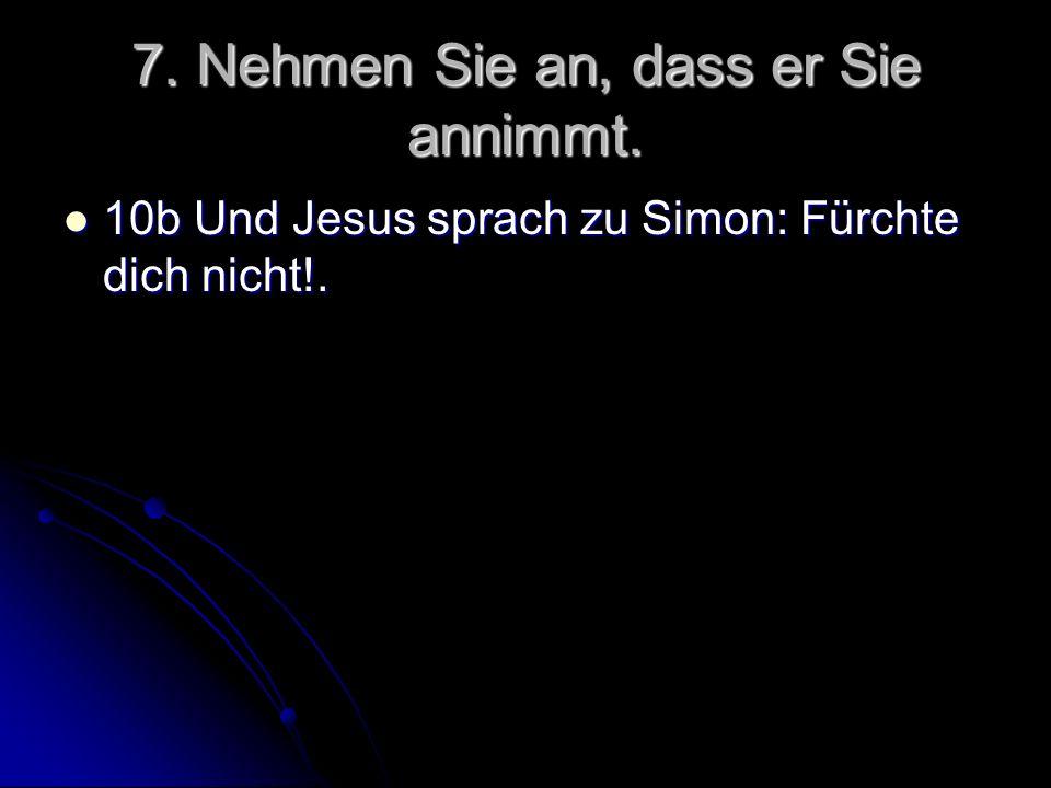 7. Nehmen Sie an, dass er Sie annimmt. 10b Und Jesus sprach zu Simon: Fürchte dich nicht!. 10b Und Jesus sprach zu Simon: Fürchte dich nicht!.