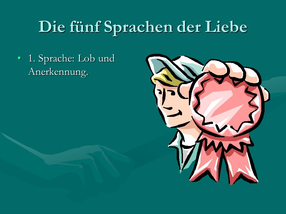 Die fünf Sprachen der Liebe 1. Sprache: Lob und Anerkennung.1. Sprache: Lob und Anerkennung.