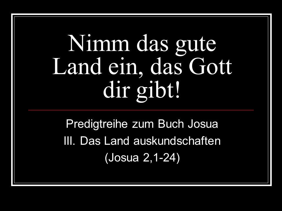 Nimm das gute Land ein, das Gott dir gibt! Predigtreihe zum Buch Josua III. Das Land auskundschaften (Josua 2,1-24)