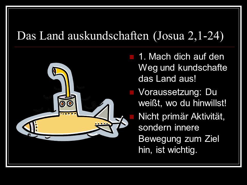 Das Land auskundschaften (Josua 2,1-24) 1. Mach dich auf den Weg und kundschafte das Land aus! Voraussetzung: Du weißt, wo du hinwillst! Nicht primär