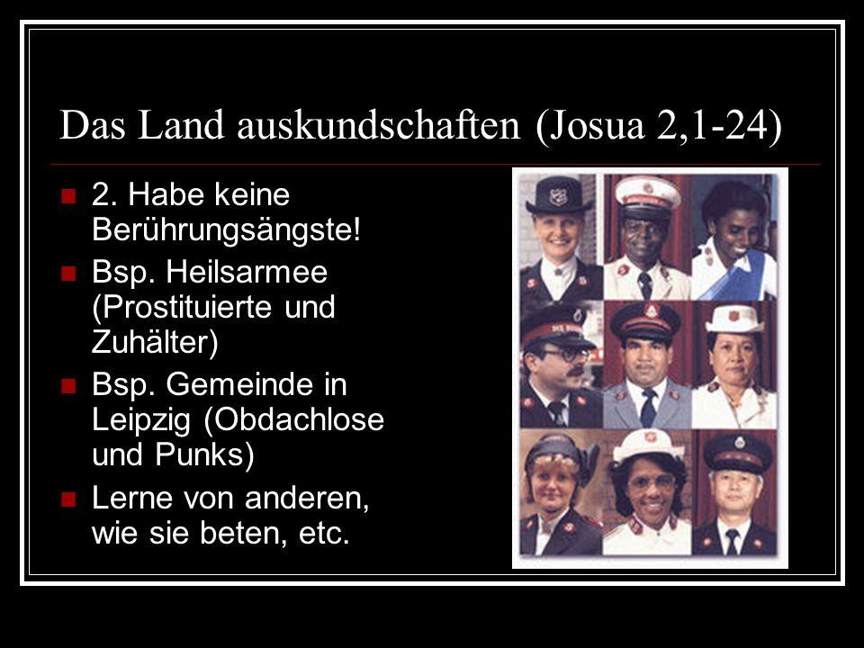 Das Land auskundschaften (Josua 2,1-24) 2. Habe keine Berührungsängste! Bsp. Heilsarmee (Prostituierte und Zuhälter) Bsp. Gemeinde in Leipzig (Obdachl