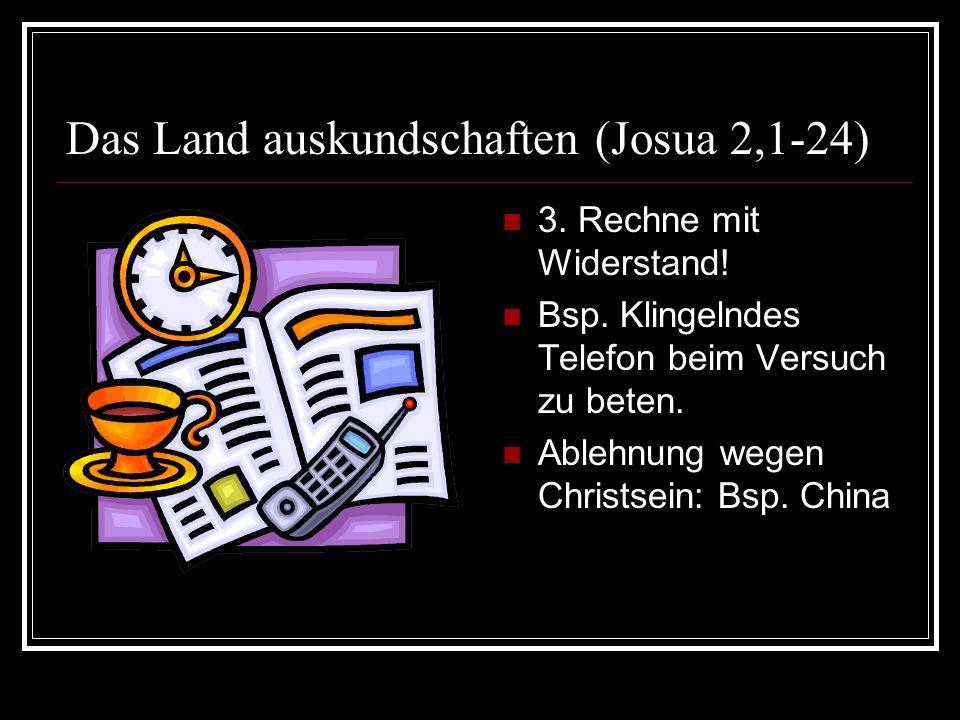 Das Land auskundschaften (Josua 2,1-24) 3. Rechne mit Widerstand! Bsp. Klingelndes Telefon beim Versuch zu beten. Ablehnung wegen Christsein: Bsp. Chi