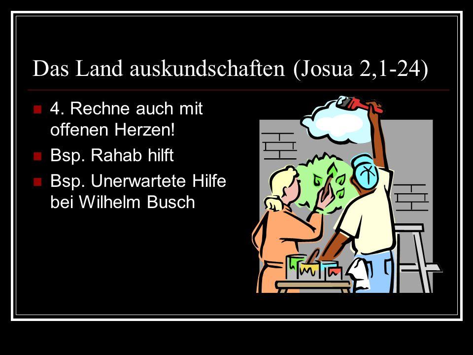 Das Land auskundschaften (Josua 2,1-24) 4. Rechne auch mit offenen Herzen! Bsp. Rahab hilft Bsp. Unerwartete Hilfe bei Wilhelm Busch