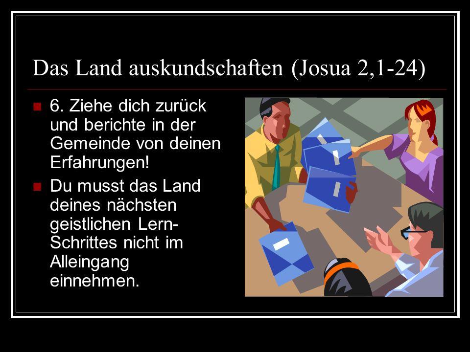 Das Land auskundschaften (Josua 2,1-24) 6. Ziehe dich zurück und berichte in der Gemeinde von deinen Erfahrungen! Du musst das Land deines nächsten ge