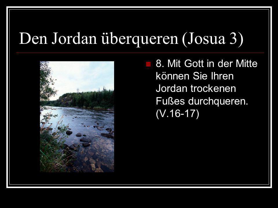 Den Jordan überqueren (Josua 3) 8. Mit Gott in der Mitte können Sie Ihren Jordan trockenen Fußes durchqueren. (V.16-17)