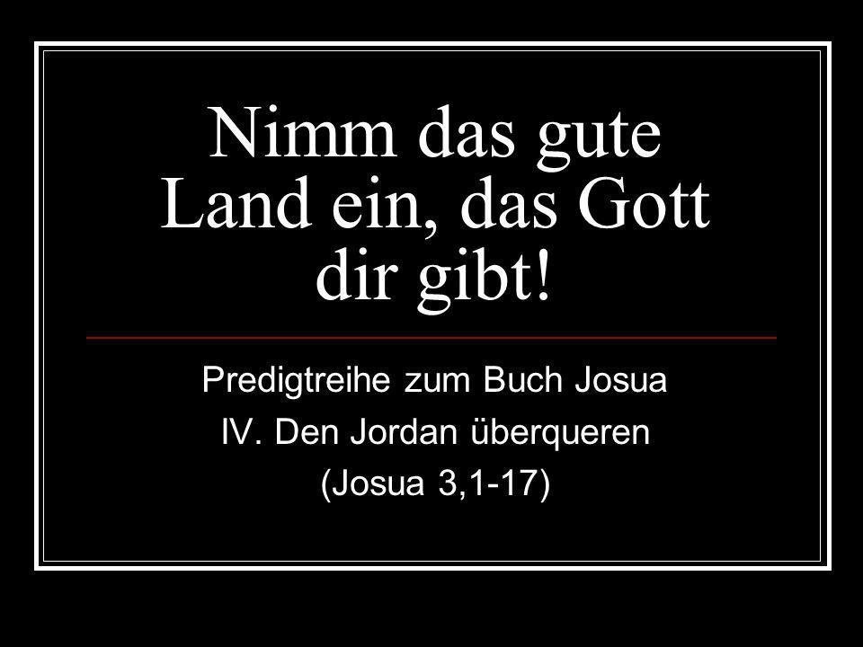 Nimm das gute Land ein, das Gott dir gibt! Predigtreihe zum Buch Josua IV. Den Jordan überqueren (Josua 3,1-17)