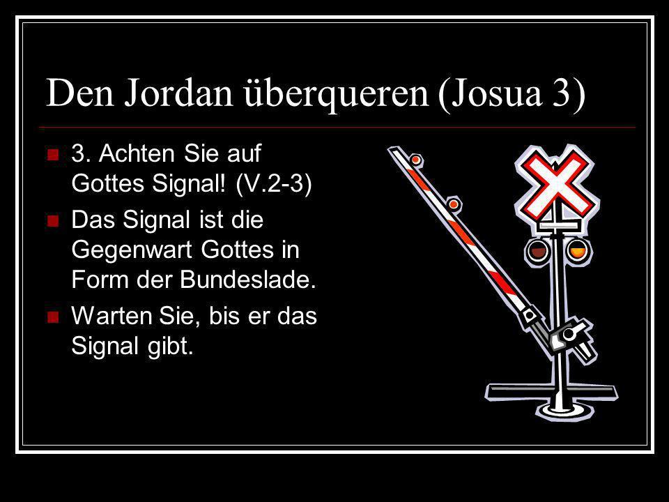 Den Jordan überqueren (Josua 3) 3. Achten Sie auf Gottes Signal! (V.2-3) Das Signal ist die Gegenwart Gottes in Form der Bundeslade. Warten Sie, bis e