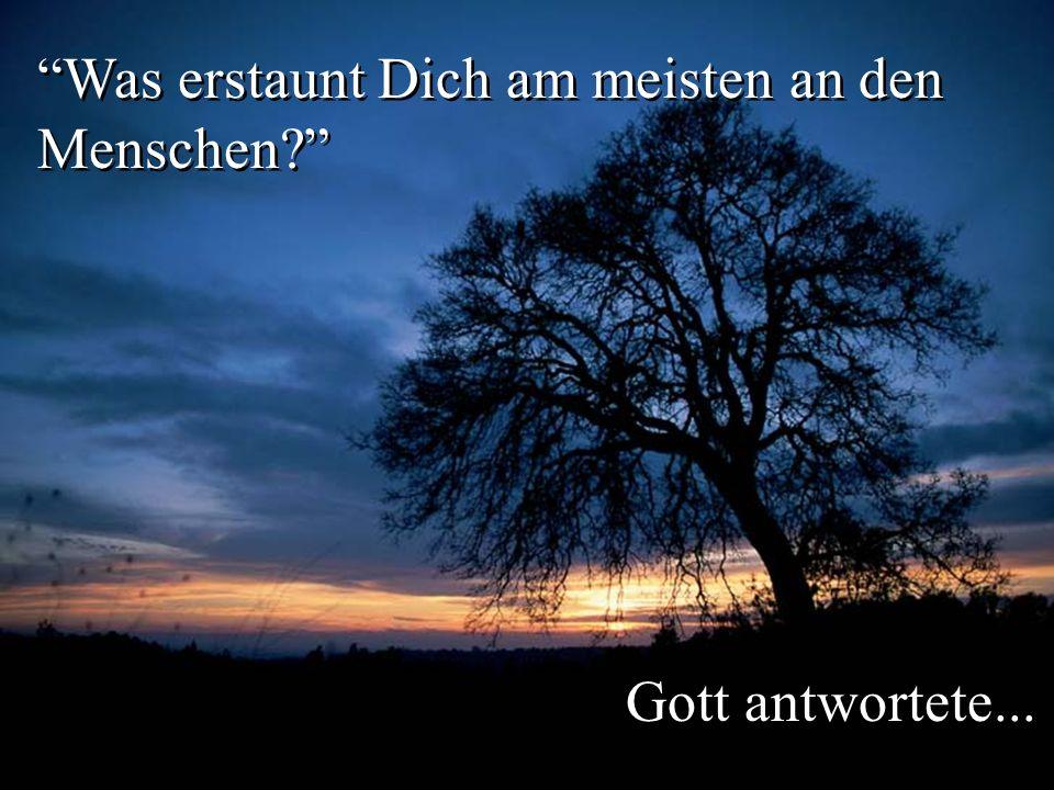 Was erstaunt Dich am meisten an den Menschen? Gott antwortete...