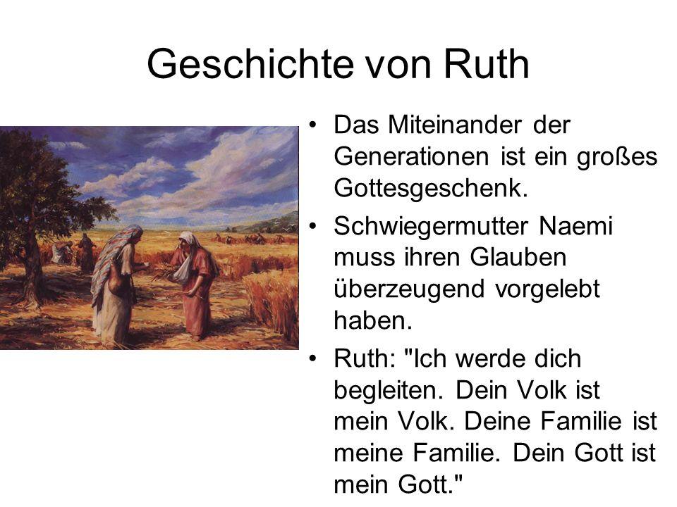 Geschichte von Ruth Das Miteinander der Generationen ist ein großes Gottesgeschenk. Schwiegermutter Naemi muss ihren Glauben überzeugend vorgelebt hab