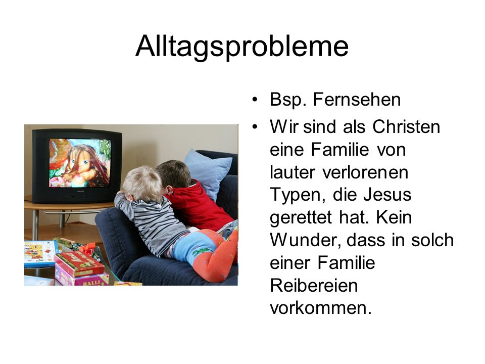Alltagsprobleme Bsp. Fernsehen Wir sind als Christen eine Familie von lauter verlorenen Typen, die Jesus gerettet hat. Kein Wunder, dass in solch eine