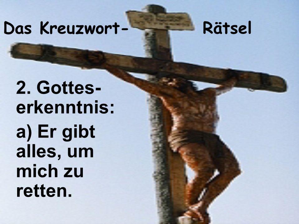 Das Kreuzwort- Rätsel 2. Gottes- erkenntnis: a) Er gibt alles, um mich zu retten.